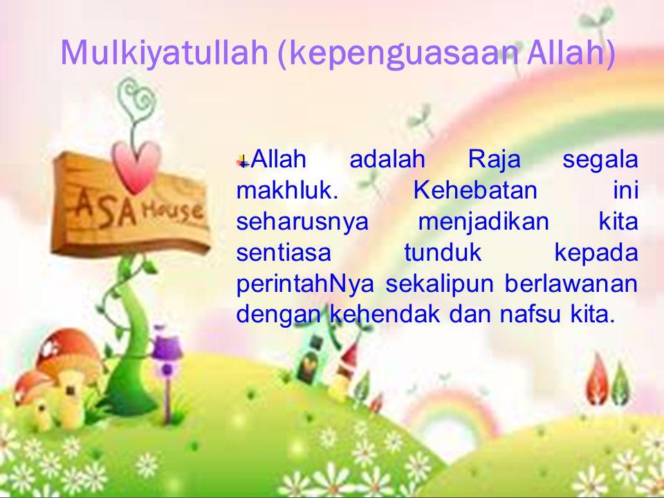 Mulkiyatullah (kepenguasaan Allah) Allah adalah Raja segala makhluk. Kehebatan ini seharusnya menjadikan kita sentiasa tunduk kepada perintahNya sekal