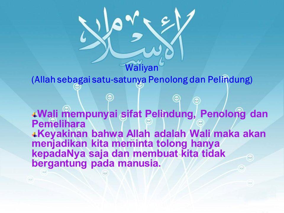 Waliyan (Allah sebagai satu-satunya Penolong dan Pelindung) Wali mempunyai sifat Pelindung, Penolong dan Pemelihara Keyakinan bahwa Allah adalah Wali