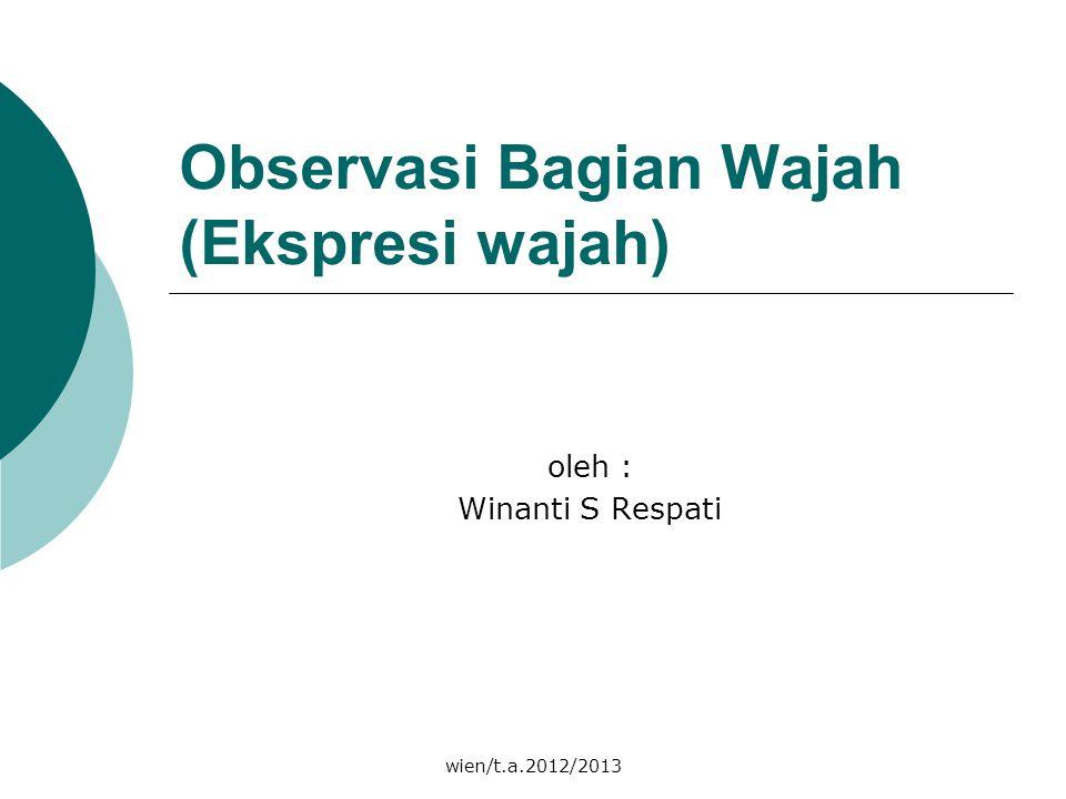 wien/t.a.2012/2013 Observasi Bagian Wajah (Ekspresi wajah) oleh : Winanti S Respati
