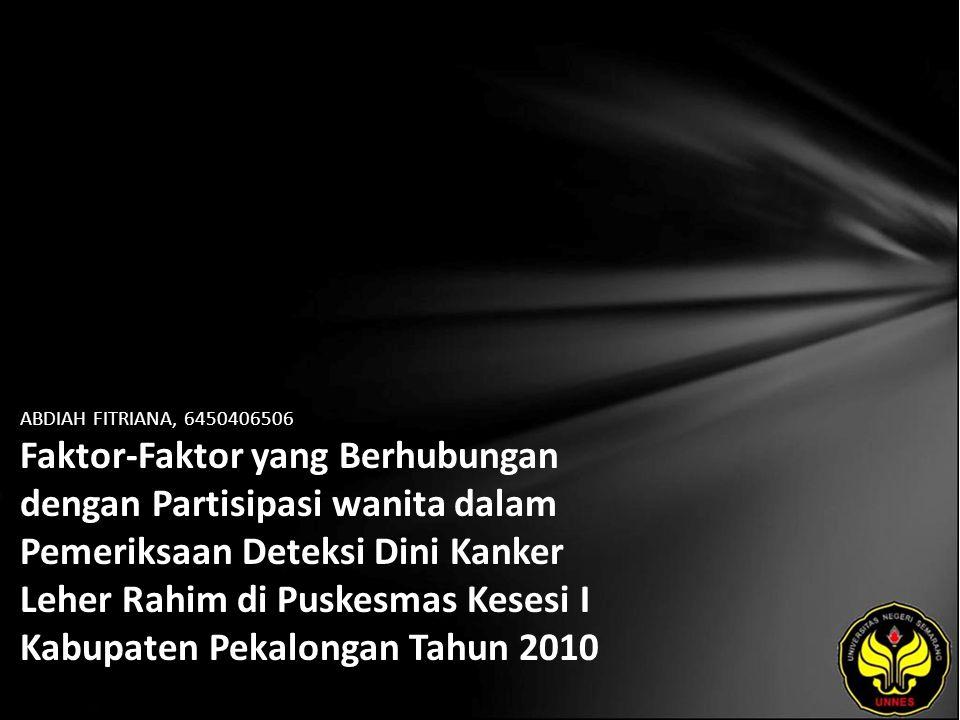 ABDIAH FITRIANA, 6450406506 Faktor-Faktor yang Berhubungan dengan Partisipasi wanita dalam Pemeriksaan Deteksi Dini Kanker Leher Rahim di Puskesmas Kesesi I Kabupaten Pekalongan Tahun 2010