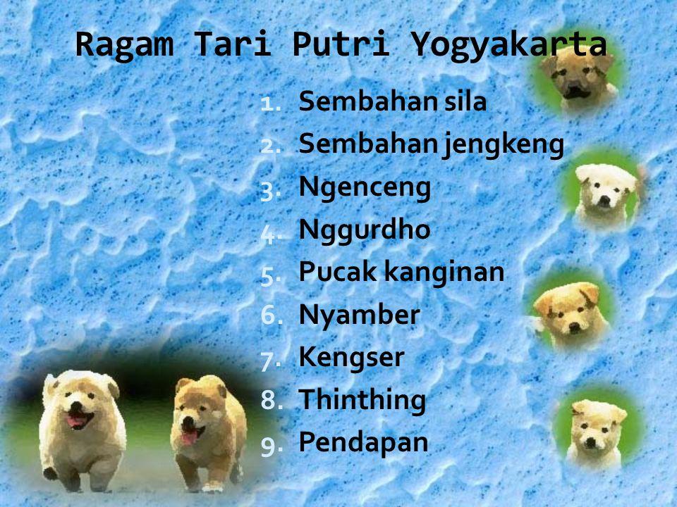 Ragam Tari Putri Yogyakarta 1. Sembahan sila 2. Sembahan jengkeng 3. Ngenceng 4. Nggurdho 5. Pucak kanginan 6. Nyamber 7. Kengser 8. Thinthing 9. Pend