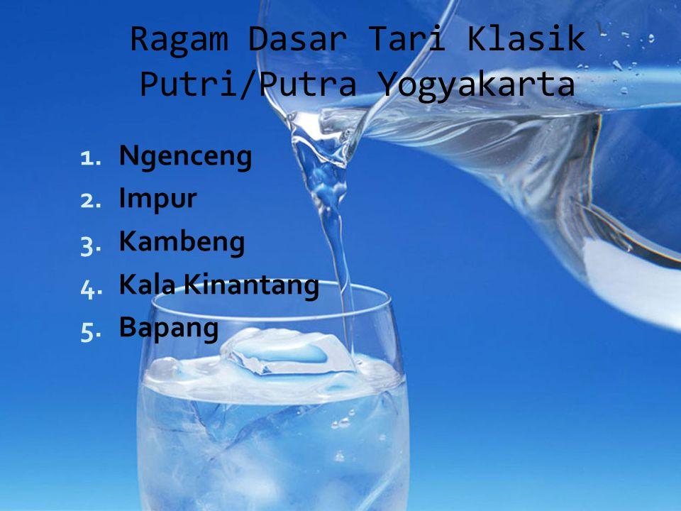 Ragam Dasar Tari Klasik Putri/Putra Yogyakarta 1. Ngenceng 2. Impur 3. Kambeng 4. Kala Kinantang 5. Bapang