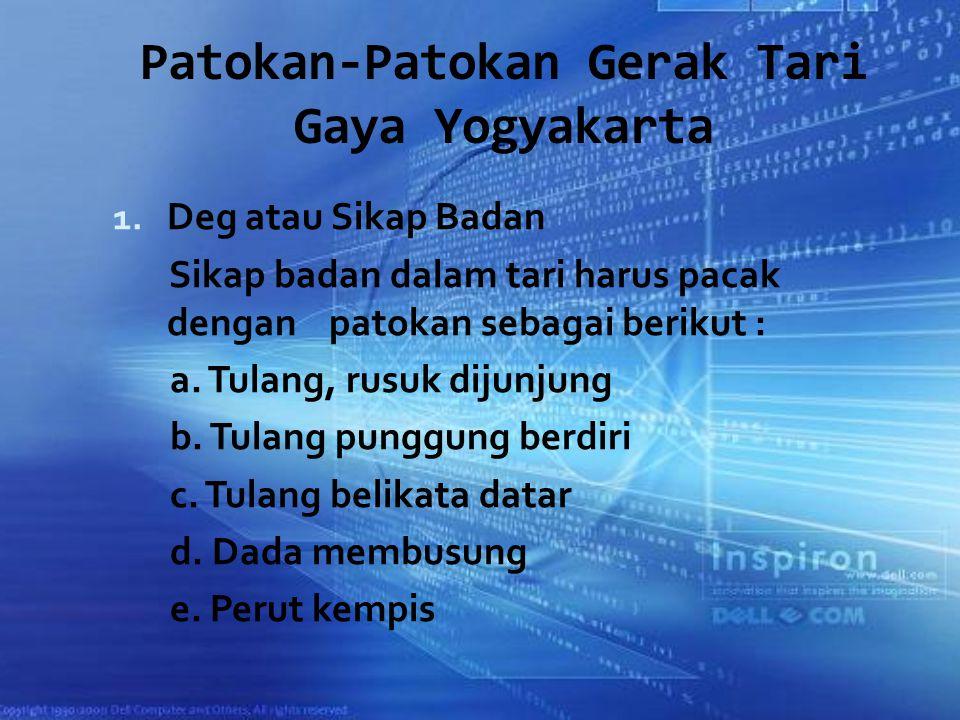Patokan-Patokan Gerak Tari Gaya Yogyakarta 1. Deg atau Sikap Badan Sikap badan dalam tari harus pacak dengan patokan sebagai berikut : a. Tulang, rusu