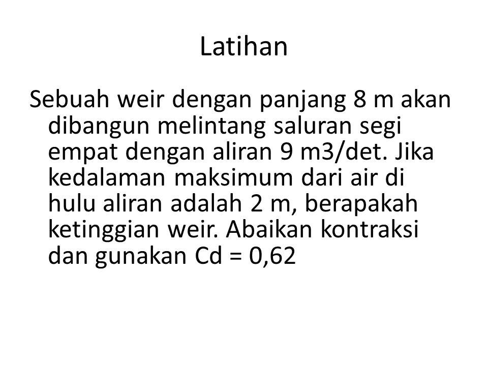 Latihan Q = 2/3 Cd x b x (2g) 1/2 x h 3/2 9 = 2/3 x 0,62 x 8 x (2x9,81) 1/2 x h 3/2 h = 0,723 Ketinggian weir adalah 2-0,723 = 1,277 m.
