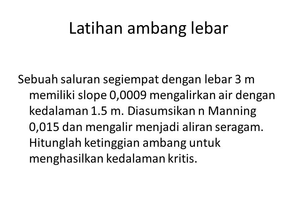 Latihan Luas penampang A= 3 x 1,5 = 4,5 m2 P = 3 + 2x1,5= 6 m R = A/P = 0,75 m Dari Manning V = 1/n R 2/3 S 1/2 = 1/0,015 x (0,75) 2/3 x 0,03 = 1,65 m/det Es1= 1,5 + 1,65 2 /2x9,81 = 1,64 m Yc = 2/3 Es = 2/3 x 1,64 = 1,09 m -  salah Ketinggian ambang = 0,357 ??