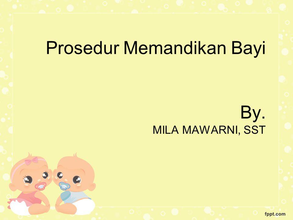 Prosedur Memandikan Bayi By. MILA MAWARNI, SST