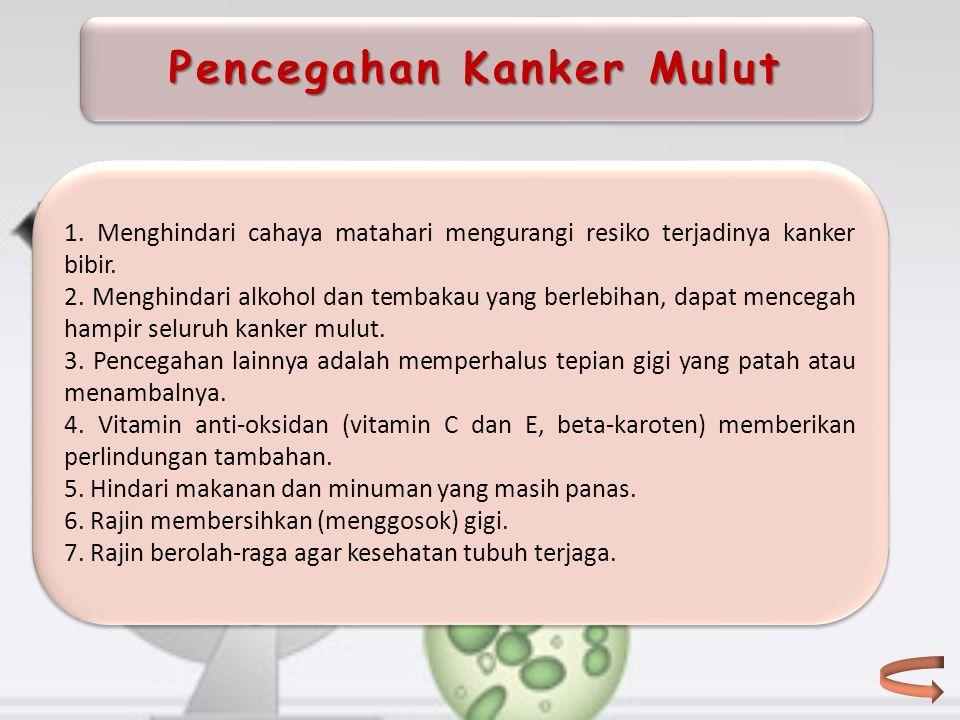 Pencegahan Kanker Mulut 1. Menghindari cahaya matahari mengurangi resiko terjadinya kanker bibir. 2. Menghindari alkohol dan tembakau yang berlebihan,