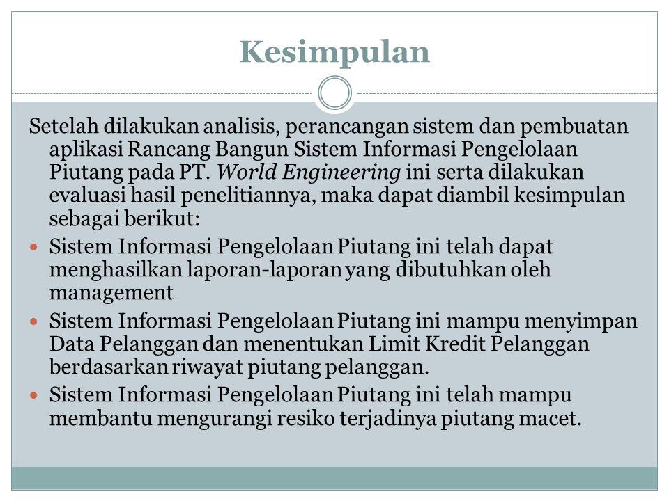 Kesimpulan Setelah dilakukan analisis, perancangan sistem dan pembuatan aplikasi Rancang Bangun Sistem Informasi Pengelolaan Piutang pada PT. World En