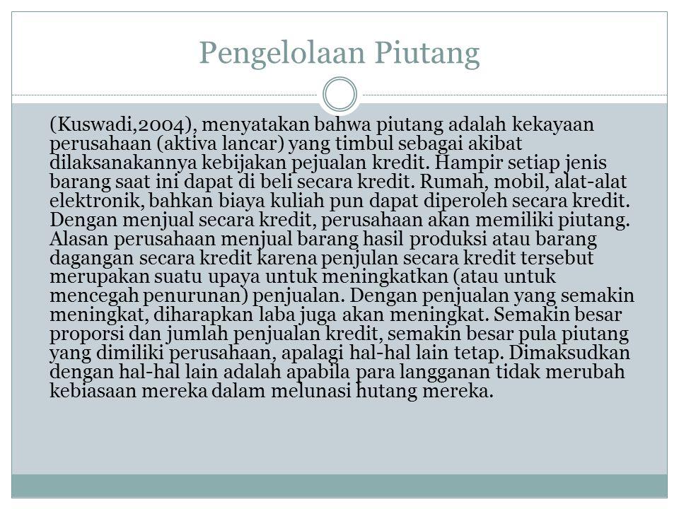 Pengelolaan Piutang (Kuswadi,2004), menyatakan bahwa piutang adalah kekayaan perusahaan (aktiva lancar) yang timbul sebagai akibat dilaksanakannya keb