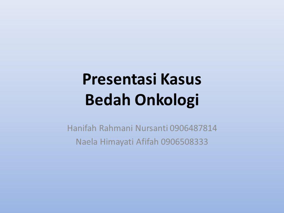 Presentasi Kasus Bedah Onkologi Hanifah Rahmani Nursanti 0906487814 Naela Himayati Afifah 0906508333