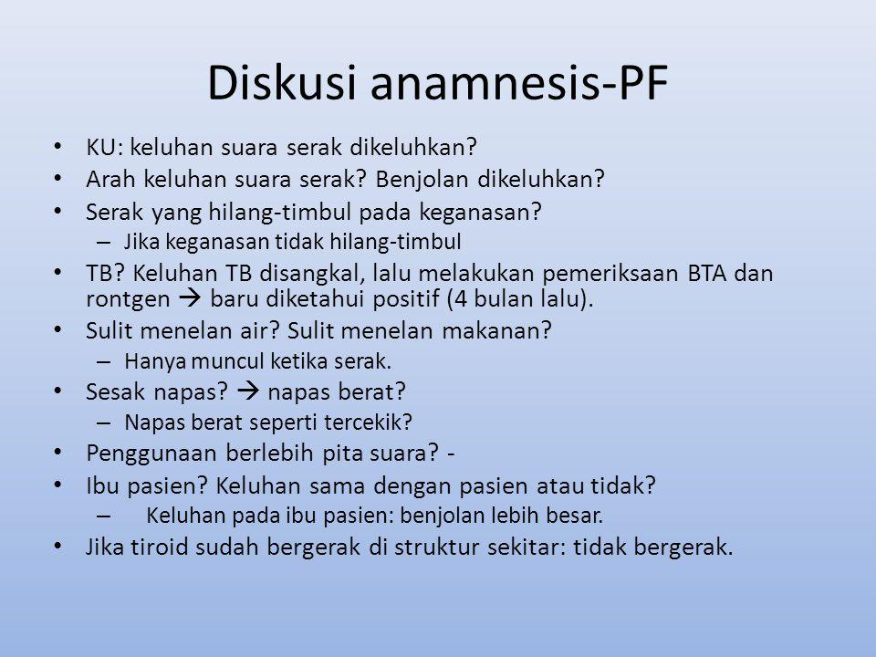 Diskusi anamnesis-PF KU: keluhan suara serak dikeluhkan? Arah keluhan suara serak? Benjolan dikeluhkan? Serak yang hilang-timbul pada keganasan? – Jik