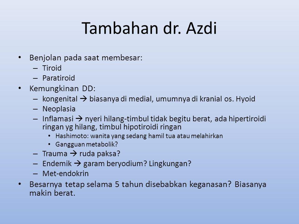 Tambahan dr. Azdi Benjolan pada saat membesar: – Tiroid – Paratiroid Kemungkinan DD: – kongenital  biasanya di medial, umumnya di kranial os. Hyoid –