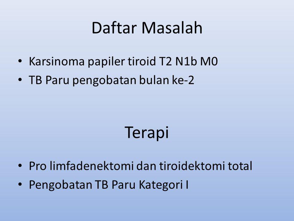Daftar Masalah Karsinoma papiler tiroid T2 N1b M0 TB Paru pengobatan bulan ke-2 Terapi Pro limfadenektomi dan tiroidektomi total Pengobatan TB Paru Ka