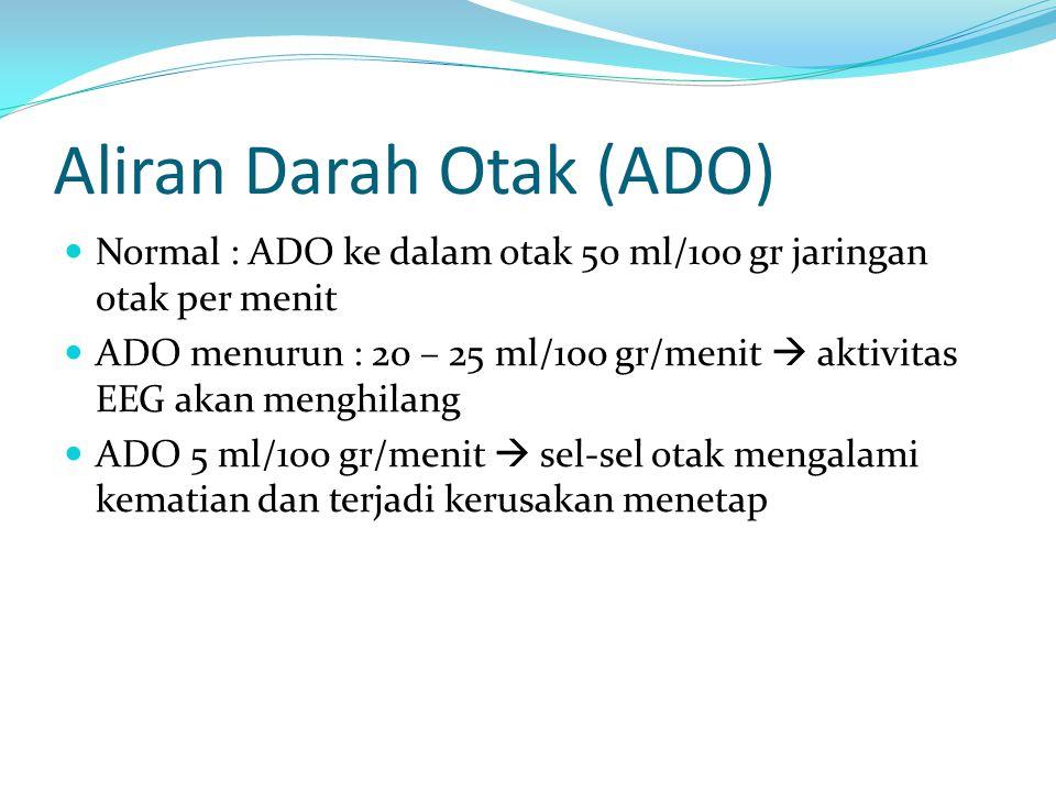 Aliran Darah Otak (ADO) Normal : ADO ke dalam otak 50 ml/100 gr jaringan otak per menit ADO menurun : 20 – 25 ml/100 gr/menit  aktivitas EEG akan menghilang ADO 5 ml/100 gr/menit  sel-sel otak mengalami kematian dan terjadi kerusakan menetap