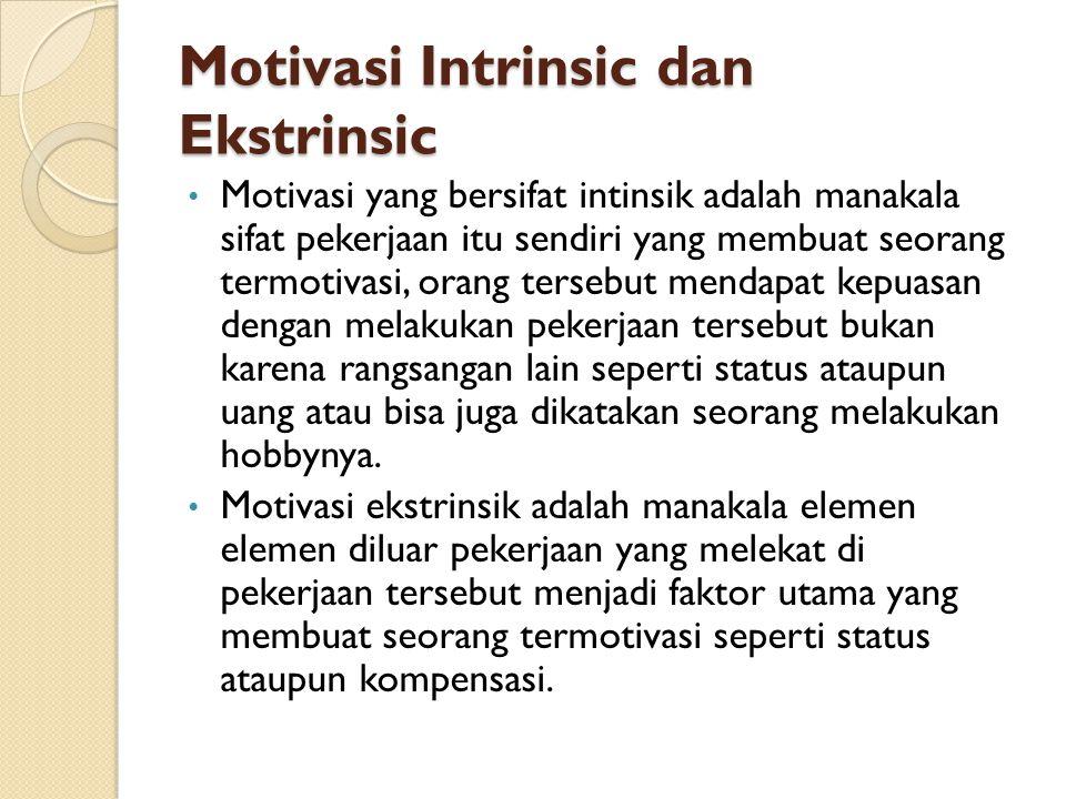 Motivasi Intrinsic dan Ekstrinsic Motivasi yang bersifat intinsik adalah manakala sifat pekerjaan itu sendiri yang membuat seorang termotivasi, orang tersebut mendapat kepuasan dengan melakukan pekerjaan tersebut bukan karena rangsangan lain seperti status ataupun uang atau bisa juga dikatakan seorang melakukan hobbynya.