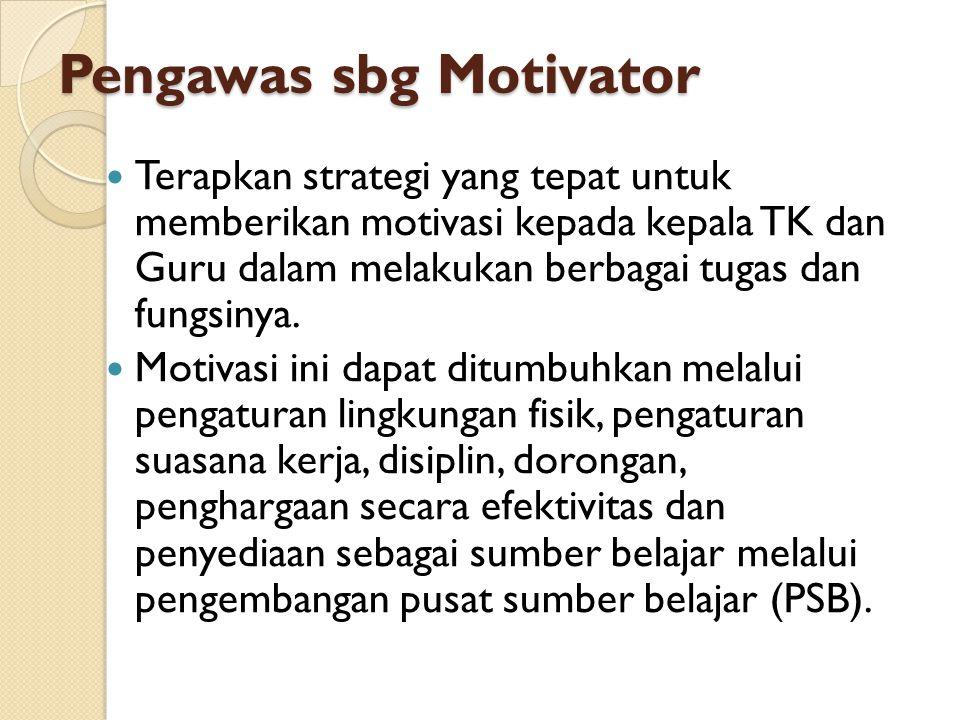 Pengawas sbg Motivator Terapkan strategi yang tepat untuk memberikan motivasi kepada kepala TK dan Guru dalam melakukan berbagai tugas dan fungsinya.