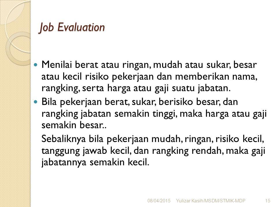 Job Evaluation Menilai berat atau ringan, mudah atau sukar, besar atau kecil risiko pekerjaan dan memberikan nama, rangking, serta harga atau gaji sua
