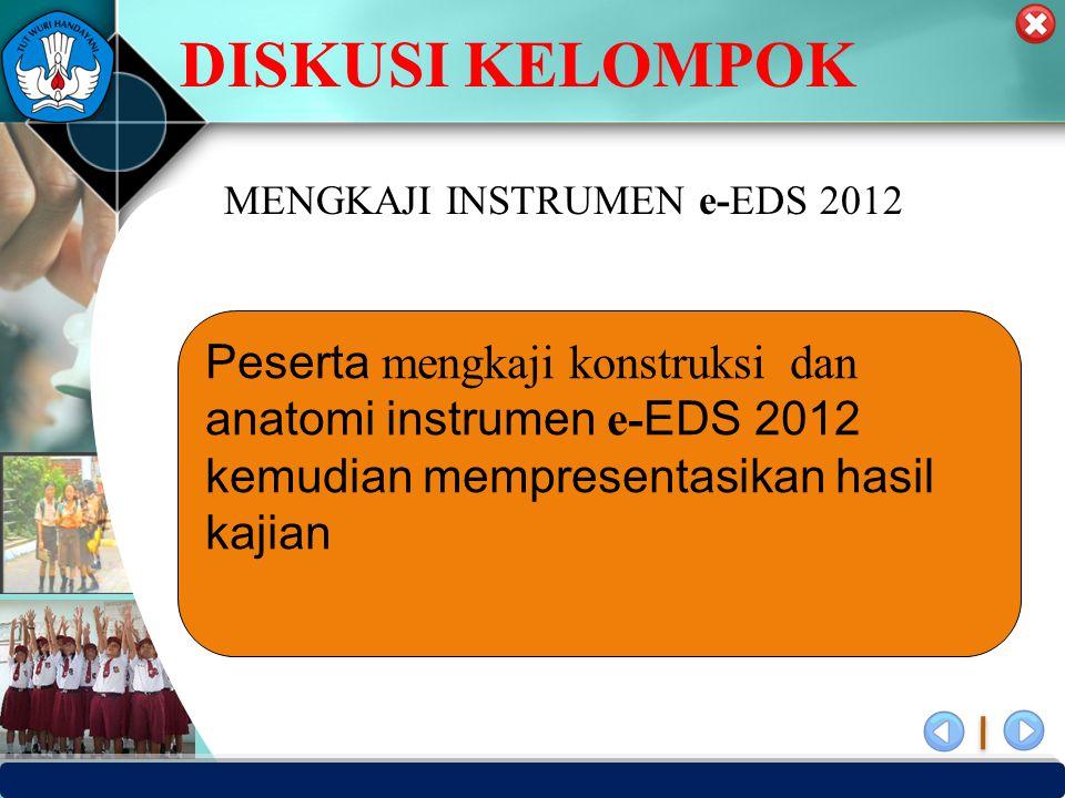 PUSAT PENJAMINAN MUTU PENDIDIKAN - BPSDMPK PPMP – KEMENDIKBUD -2012 DISKUSI KELOMPOK Peserta mengkaji konstruksi dan anatomi instrumen e- EDS 2012 kemudian mempresentasikan hasil kajian MENGKAJI INSTRUMEN e-EDS 2012