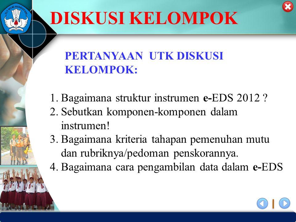 PUSAT PENJAMINAN MUTU PENDIDIKAN - BPSDMPK PPMP – KEMENDIKBUD -2012 PERTANYAAN UTK DISKUSI KELOMPOK: 1.Bagaimana struktur instrumen e-EDS 2012 .
