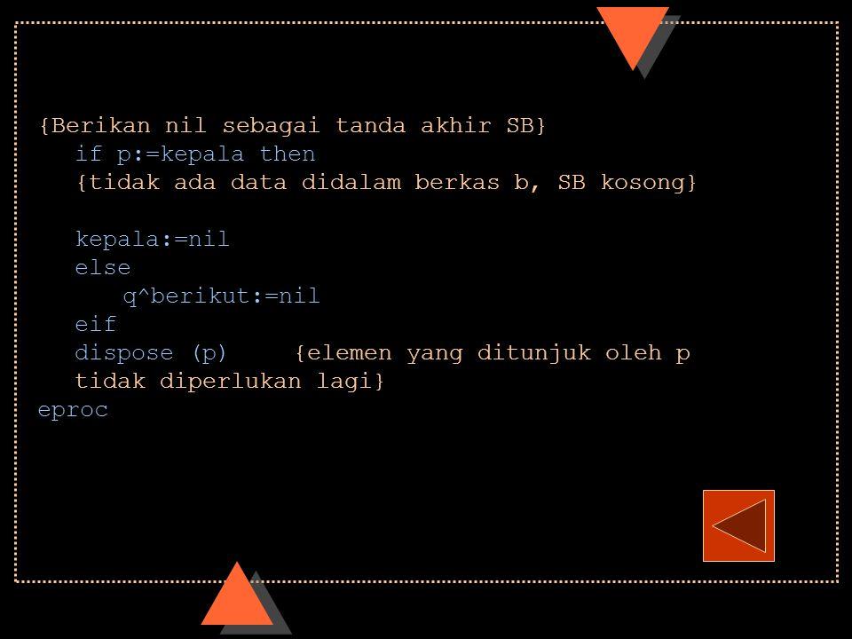 {Berikan nil sebagai tanda akhir SB} if p:=kepala then {tidak ada data didalam berkas b, SB kosong} kepala:=nil else q^berikut:=nil eif dispose (p) {e