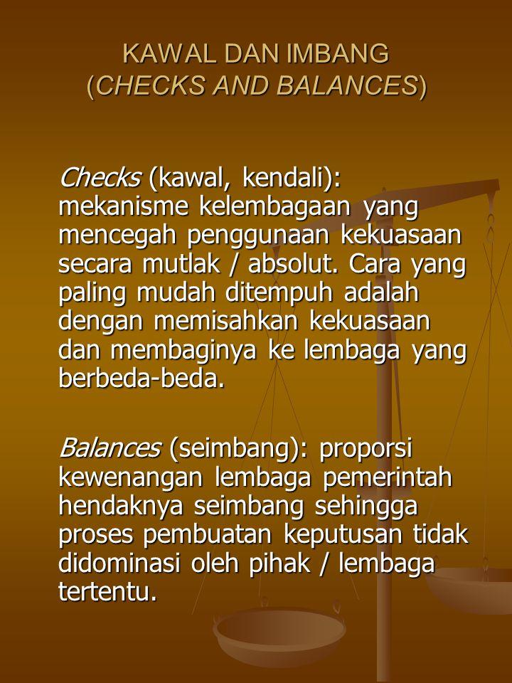 KAWAL DAN IMBANG (CHECKS AND BALANCES) Checks (kawal, kendali): mekanisme kelembagaan yang mencegah penggunaan kekuasaan secara mutlak / absolut.