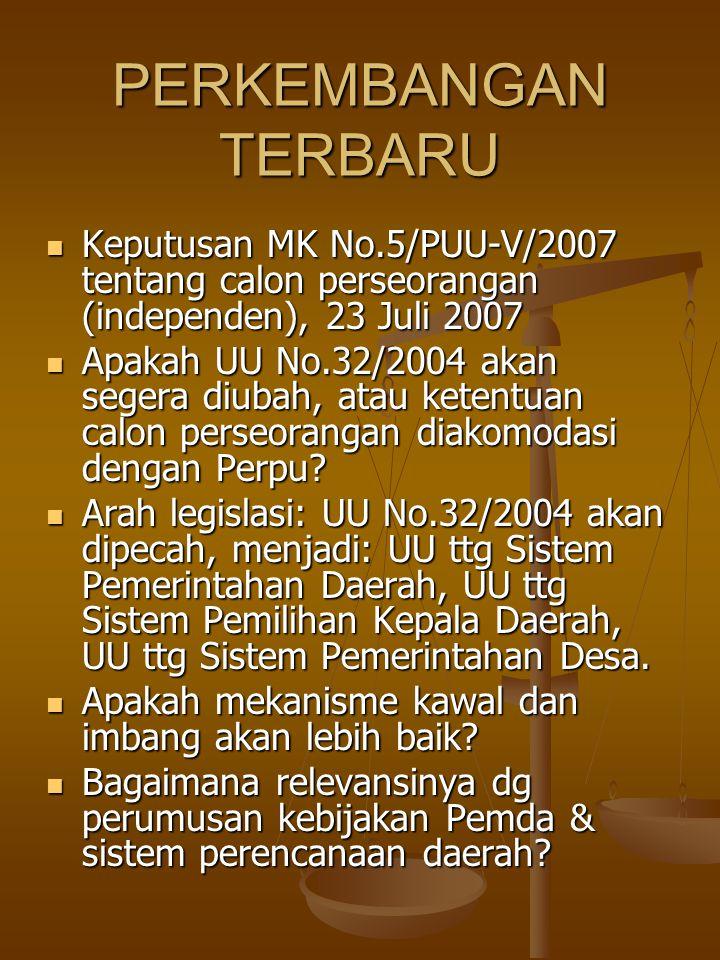 PERKEMBANGAN TERBARU Keputusan MK No.5/PUU-V/2007 tentang calon perseorangan (independen), 23 Juli 2007 Keputusan MK No.5/PUU-V/2007 tentang calon perseorangan (independen), 23 Juli 2007 Apakah UU No.32/2004 akan segera diubah, atau ketentuan calon perseorangan diakomodasi dengan Perpu.