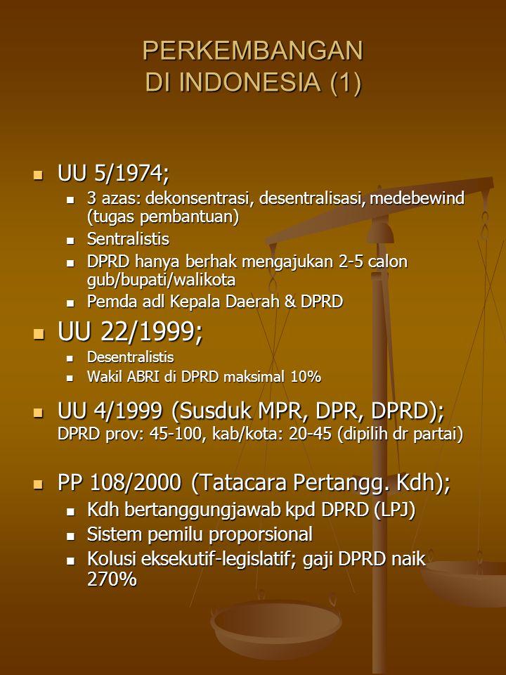 PERKEMBANGAN DI INDONESIA (1) UU 5/1974; UU 5/1974; 3 azas: dekonsentrasi, desentralisasi, medebewind (tugas pembantuan) 3 azas: dekonsentrasi, desentralisasi, medebewind (tugas pembantuan) Sentralistis Sentralistis DPRD hanya berhak mengajukan 2-5 calon gub/bupati/walikota DPRD hanya berhak mengajukan 2-5 calon gub/bupati/walikota Pemda adl Kepala Daerah & DPRD Pemda adl Kepala Daerah & DPRD UU 22/1999; UU 22/1999; Desentralistis Desentralistis Wakil ABRI di DPRD maksimal 10% Wakil ABRI di DPRD maksimal 10% UU 4/1999 (Susduk MPR, DPR, DPRD); DPRD prov: 45-100, kab/kota: 20-45 (dipilih dr partai) UU 4/1999 (Susduk MPR, DPR, DPRD); DPRD prov: 45-100, kab/kota: 20-45 (dipilih dr partai) PP 108/2000 (Tatacara Pertangg.