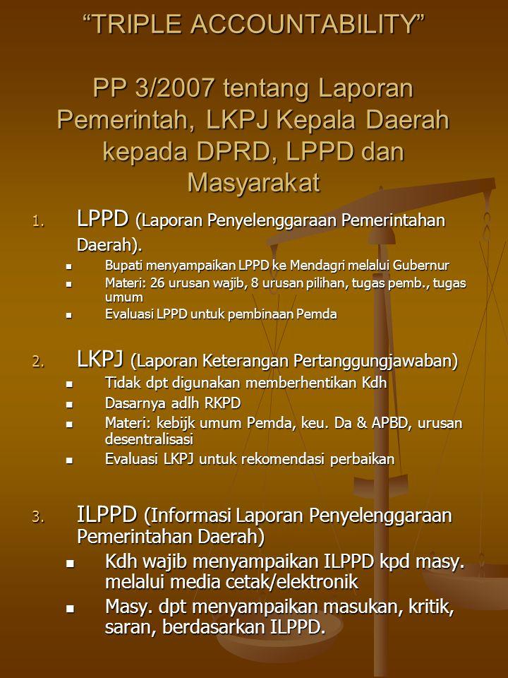 TRIPLE ACCOUNTABILITY PP 3/2007 tentang Laporan Pemerintah, LKPJ Kepala Daerah kepada DPRD, LPPD dan Masyarakat 1.