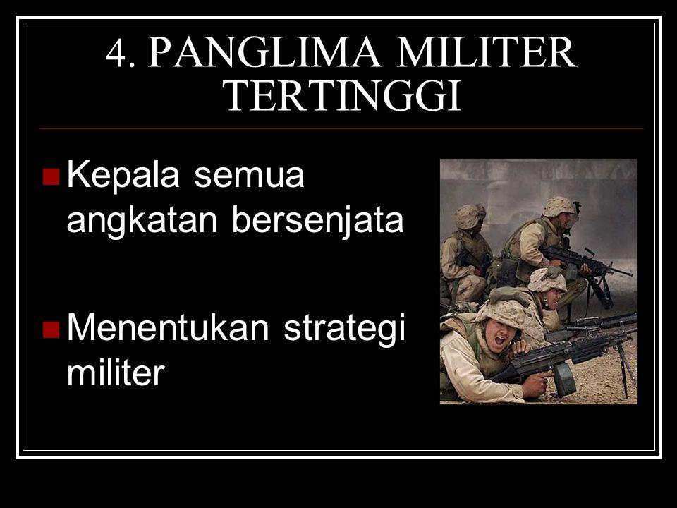 4. PANGLIMA MILITER TERTINGGI Kepala semua angkatan bersenjata Menentukan strategi militer