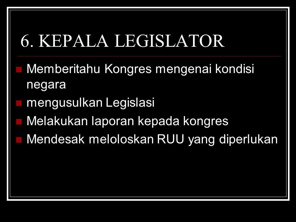 6. KEPALA LEGISLATOR Memberitahu Kongres mengenai kondisi negara mengusulkan Legislasi Melakukan laporan kepada kongres Mendesak meloloskan RUU yang d