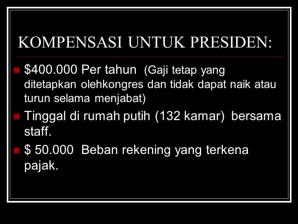 KOMPENSASI UNTUK PRESIDEN: $400.000 Per tahun (Gaji tetap yang ditetapkan olehkongres dan tidak dapat naik atau turun selama menjabat) Tinggal di rumah putih (132 kamar) bersama staff.