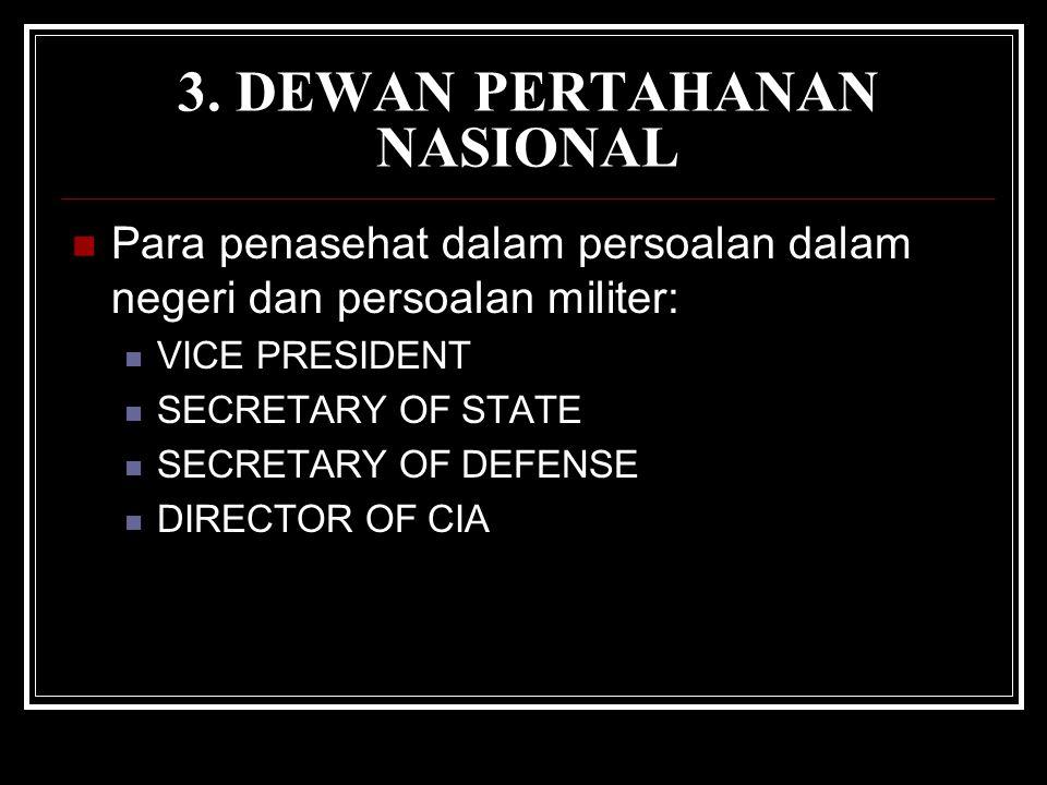 3. DEWAN PERTAHANAN NASIONAL Para penasehat dalam persoalan dalam negeri dan persoalan militer: VICE PRESIDENT SECRETARY OF STATE SECRETARY OF DEFENSE