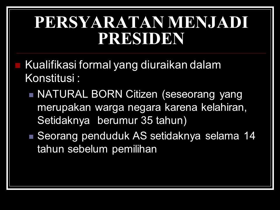 PERSYARATAN MENJADI PRESIDEN Kualifikasi formal yang diuraikan dalam Konstitusi : NATURAL BORN Citizen (seseorang yang merupakan warga negara karena kelahiran, Setidaknya berumur 35 tahun) Seorang penduduk AS setidaknya selama 14 tahun sebelum pemilihan