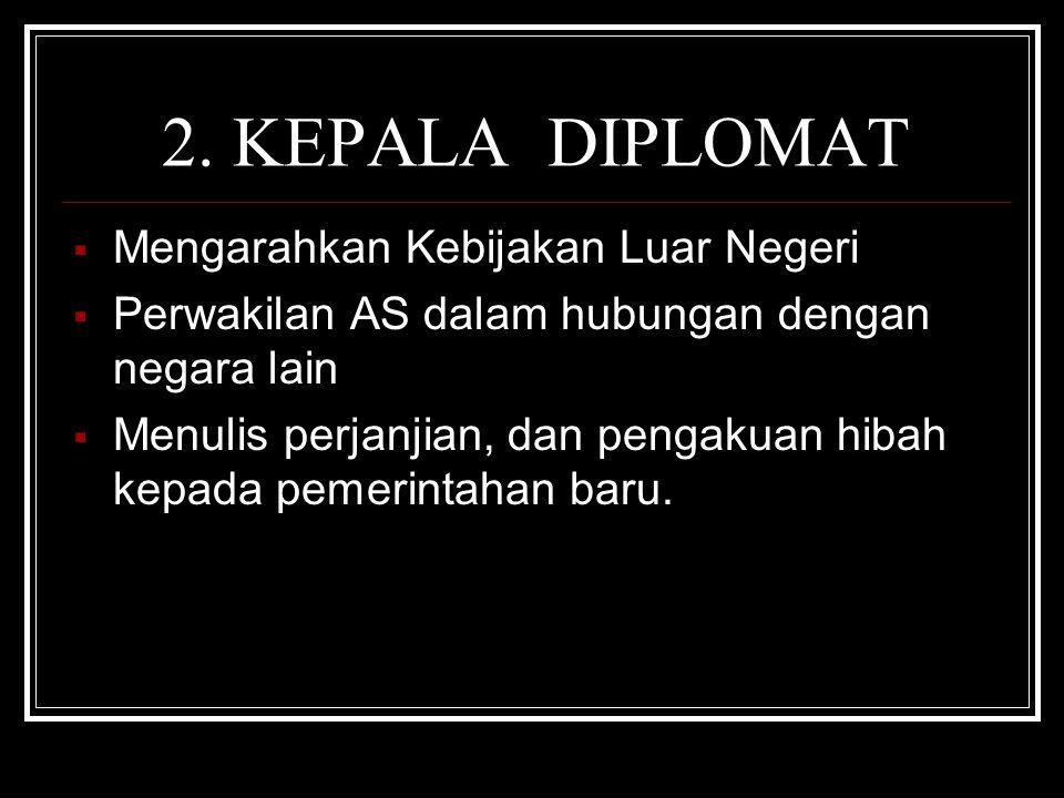 2. KEPALA DIPLOMAT  Mengarahkan Kebijakan Luar Negeri  Perwakilan AS dalam hubungan dengan negara lain  Menulis perjanjian, dan pengakuan hibah kep