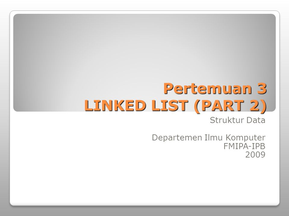 Pertemuan 3 LINKED LIST (PART 2) Struktur Data Departemen Ilmu Komputer FMIPA-IPB 2009