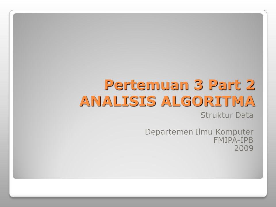 Pertemuan 3 Part 2 ANALISIS ALGORITMA Struktur Data Departemen Ilmu Komputer FMIPA-IPB 2009