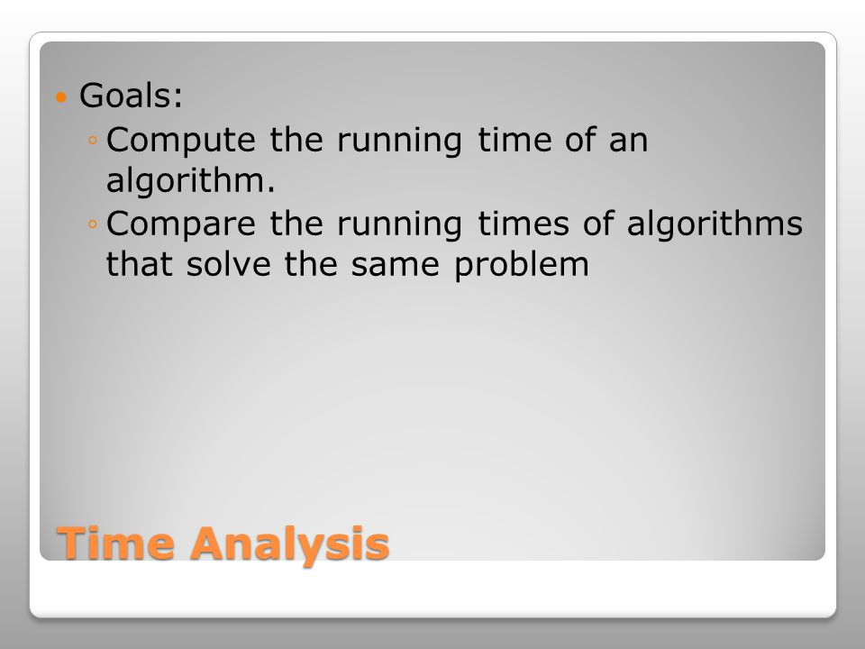 Time Analysis Goals: ◦Compute the running time of an algorithm.