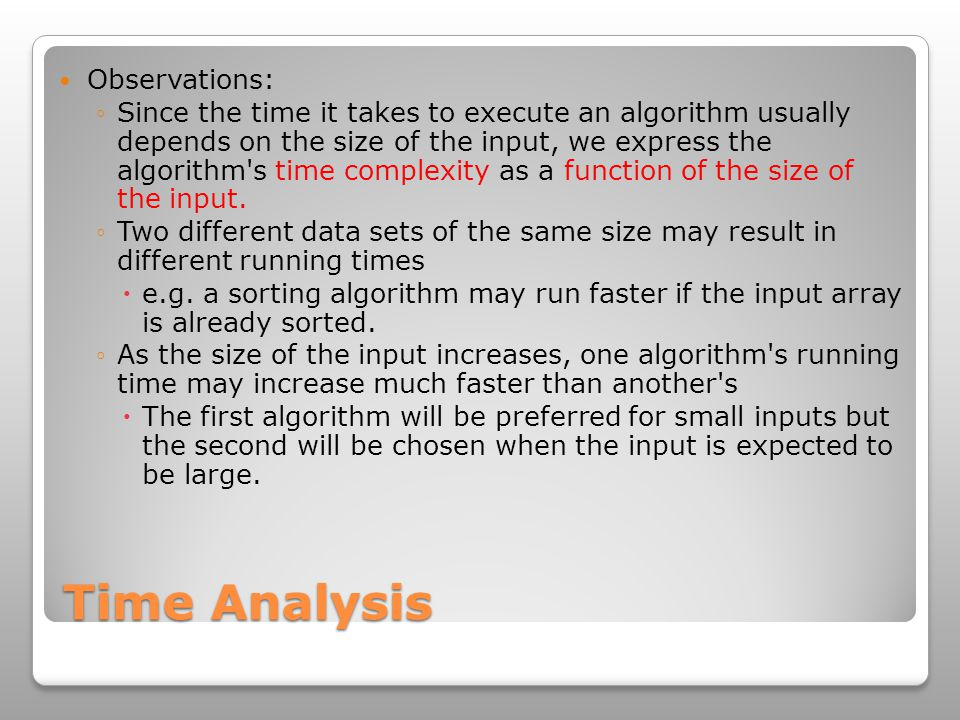 Time Analysis Observations: ◦Since the time it takes to execute an algorithm usually depends on the size of the input, we express the algorithm s time complexity as a function of the size of the input.