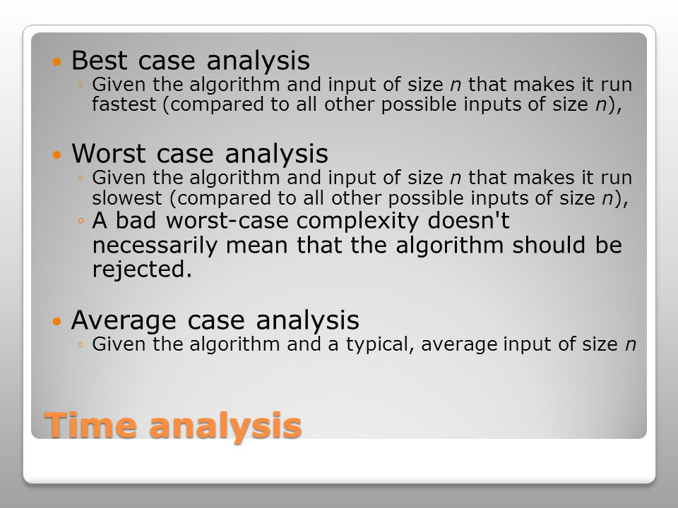 Time analysis Best case analysis ◦Given the algorithm and input of size n that makes it run fastest (compared to all other possible inputs of size n), Worst case analysis ◦Given the algorithm and input of size n that makes it run slowest (compared to all other possible inputs of size n), ◦A bad worst-case complexity doesn t necessarily mean that the algorithm should be rejected.