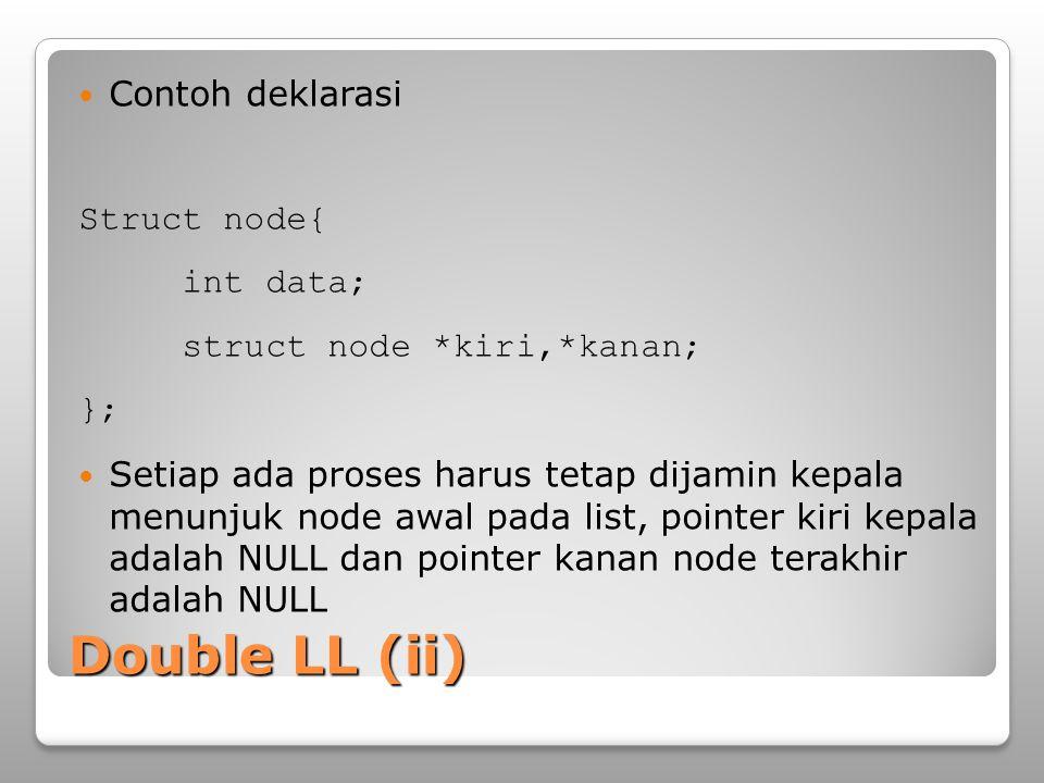 Double LL (iii) Operasi penambahan pada Double LL Untuk di depan: ◦Baru->kiri=NULL ◦Baru->kanan=kepala ◦ kepala->kiri=Baru ◦Kepala=Baru