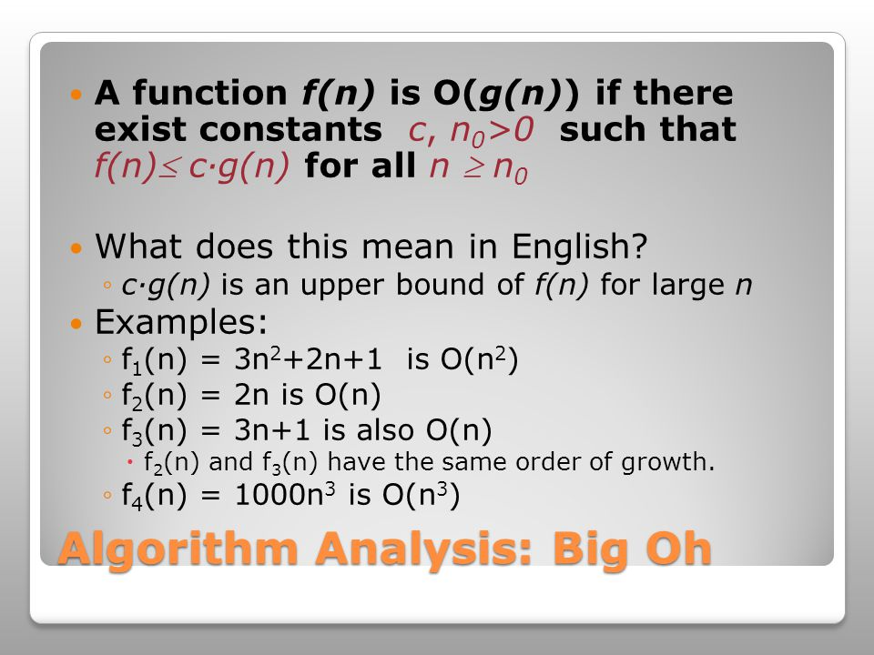 Algorithm Analysis: Big Oh A function f(n) is O(g(n)) if there exist constants c, n 0 >0 such that f(n) c·g(n) for all n  n 0 What does this mean in English.