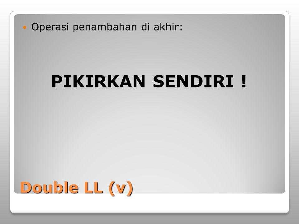 Double LL (v) Operasi penambahan di akhir: PIKIRKAN SENDIRI !