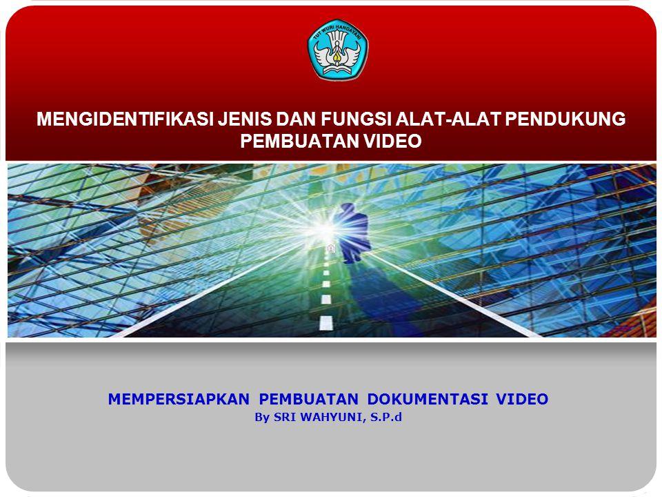 MENGIDENTIFIKASI JENIS DAN FUNGSI ALAT-ALAT PENDUKUNG PEMBUATAN VIDEO MEMPERSIAPKAN PEMBUATAN DOKUMENTASI VIDEO By SRI WAHYUNI, S.P.d