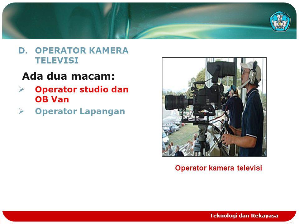 D.OPERATOR KAMERA TELEVISI Ada dua macam:  Operator studio dan OB Van  Operator Lapangan Teknologi dan Rekayasa Operator kamera televisi