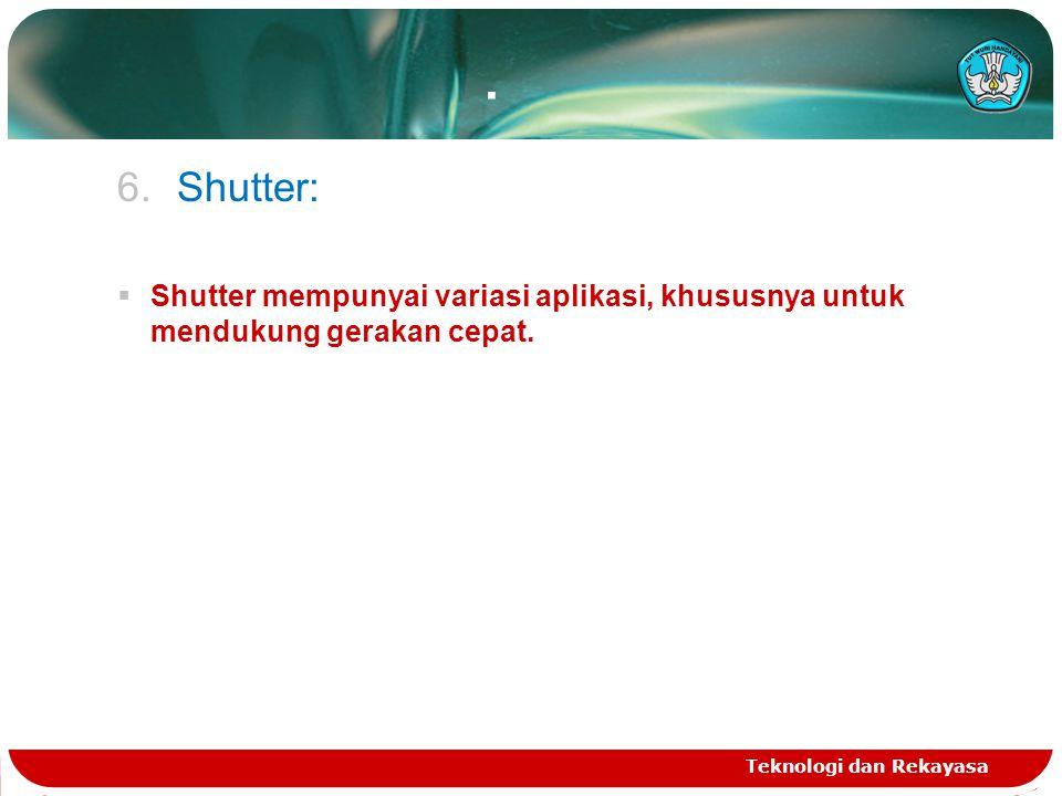 . 6.Shutter:  Shutter mempunyai variasi aplikasi, khususnya untuk mendukung gerakan cepat. Teknologi dan Rekayasa