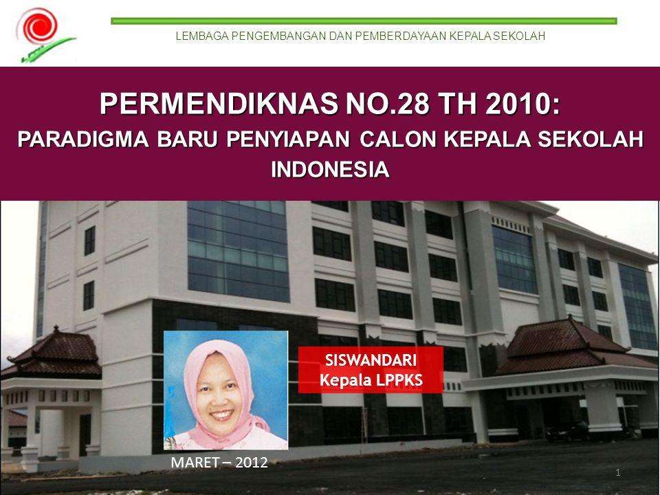 MARET – 2012 LEMBAGA PENGEMBANGAN DAN PEMBERDAYAAN KEPALA SEKOLAH 1 SISWANDARI Kepala LPPKS PERMENDIKNAS NO.28 TH 2010: PARADIGMA BARU PENYIAPAN CALON KEPALA SEKOLAH INDONESIA