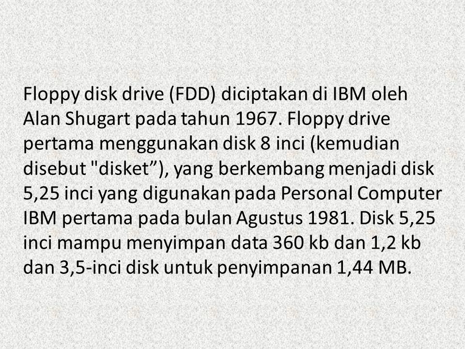 Floppy disk drive (FDD) diciptakan di IBM oleh Alan Shugart pada tahun 1967. Floppy drive pertama menggunakan disk 8 inci (kemudian disebut