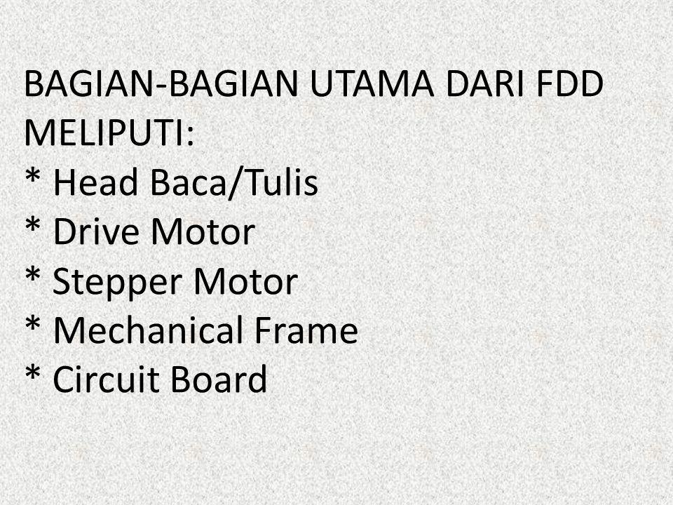 BAGIAN-BAGIAN UTAMA DARI FDD MELIPUTI: * Head Baca/Tulis * Drive Motor * Stepper Motor * Mechanical Frame * Circuit Board