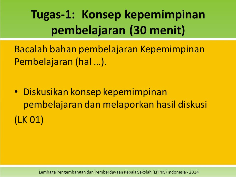 Lembaga Pengembangan dan Pemberdayaan Kepala Sekolah (LPPKS) Indonesia - 2014 Tugas-1: Konsep kepemimpinan pembelajaran (30 menit) Bacalah bahan pembelajaran Kepemimpinan Pembelajaran (hal …).