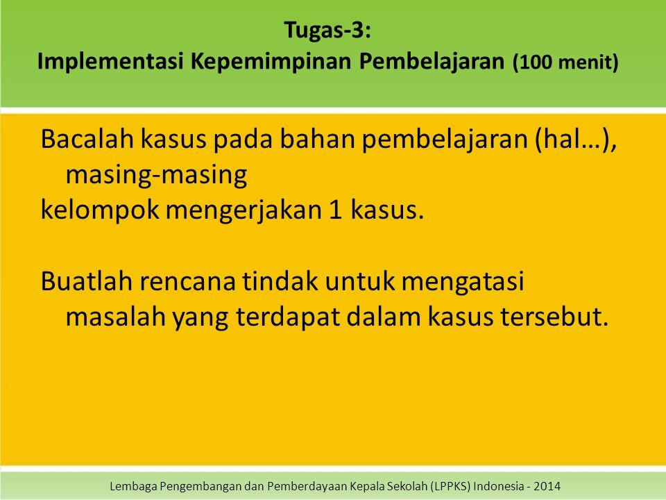 Lembaga Pengembangan dan Pemberdayaan Kepala Sekolah (LPPKS) Indonesia - 2014 Tugas-3: Implementasi Kepemimpinan Pembelajaran (100 menit) Bacalah kasus pada bahan pembelajaran (hal…), masing-masing kelompok mengerjakan 1 kasus.